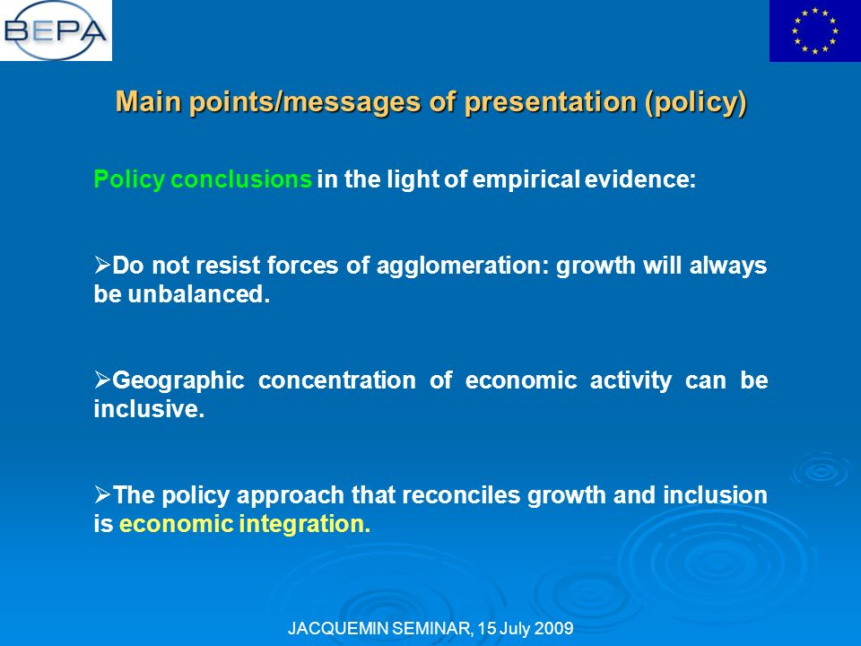 JACQUEMIN SEMINAR, 15 July 2009 Main points/messages of presentation (policy) Policy conclusions in the light of empirical evidence: Do not resist forces of agglomeration: growth will always be unbalanced.