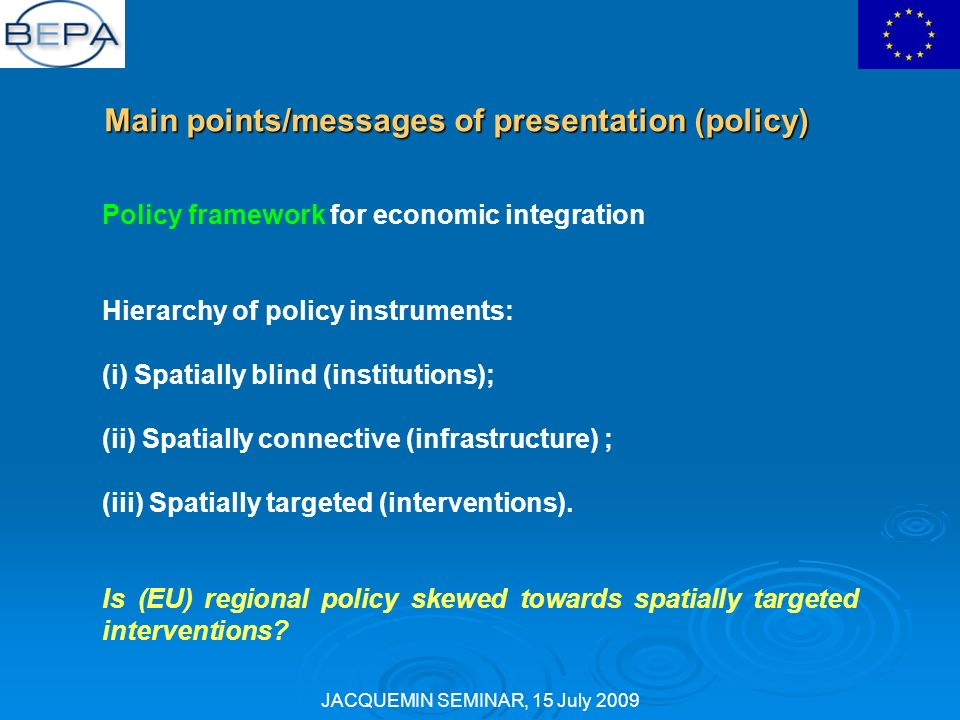 JACQUEMIN SEMINAR, 15 July 2009 Main points/messages of presentation (policy) Policy framework for economic integration Hierarchy of policy instruments: (i) Spatially blind (institutions); (ii) Spatially connective (infrastructure) ; (iii) Spatially targeted (interventions).