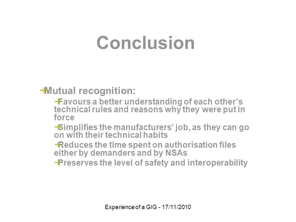 Experience of a GIG - 17/11/2010 Conclusion Mutual recognition: Favours a better understanding of each others technical rules and reasons why they were put in force Simplifies the manufacturers job, as they can go on with their technical habits Reduces the time spent on authorisation files either by demanders and by NSAs Preserves the level of safety and interoperability
