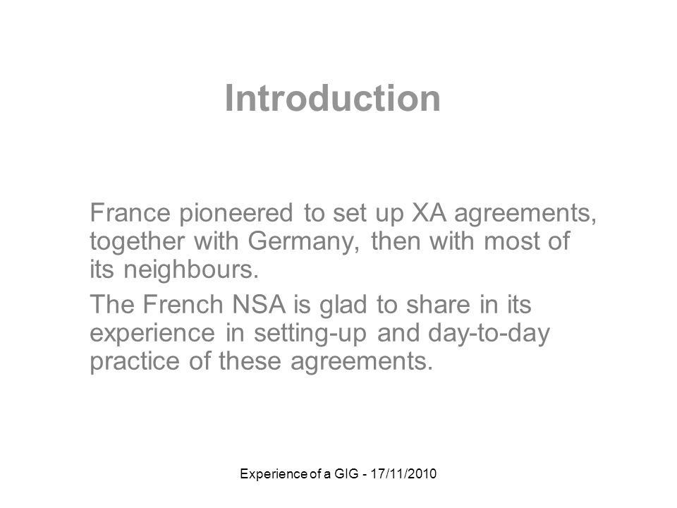 Experience of a GIG - 17/11/2010 Introduction France pioneered to set up XA agreements, together with Germany, then with most of its neighbours.