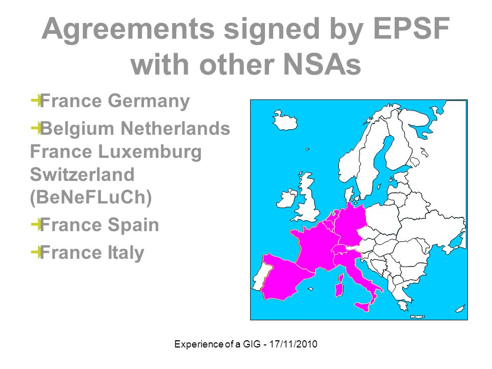 Experience of a GIG - 17/11/2010 Agreements signed by EPSF with other NSAs France Germany Belgium Netherlands France Luxemburg Switzerland (BeNeFLuCh) France Spain France Italy