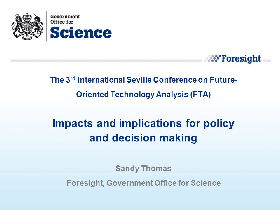 The 3 rd International Seville Conference on Future- Oriented Technology Analysis (FTA) Impacts and implications for policy and decision making Sandy Thomas Foresight, Government Office for Science