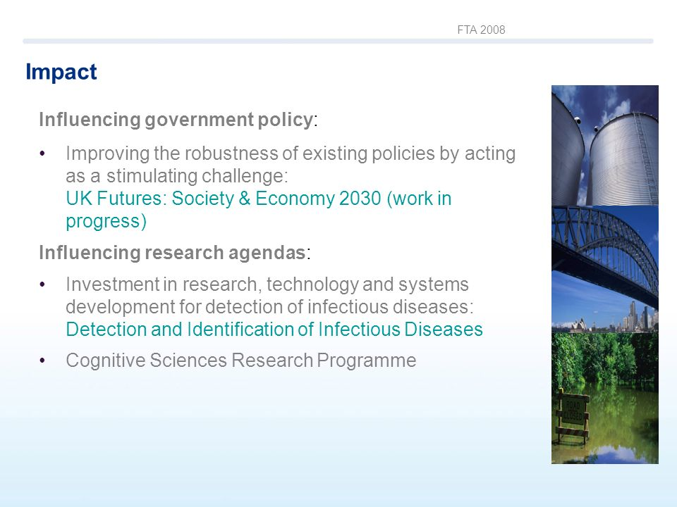 FTA 2008 Impact Influencing government policy: Improving the robustness of existing policies by acting as a stimulating challenge: UK Futures: Society & Economy 2030 (work in progress) Influencing research agendas: Investment in research, technology and systems development for detection of infectious diseases: Detection and Identification of Infectious Diseases Cognitive Sciences Research Programme
