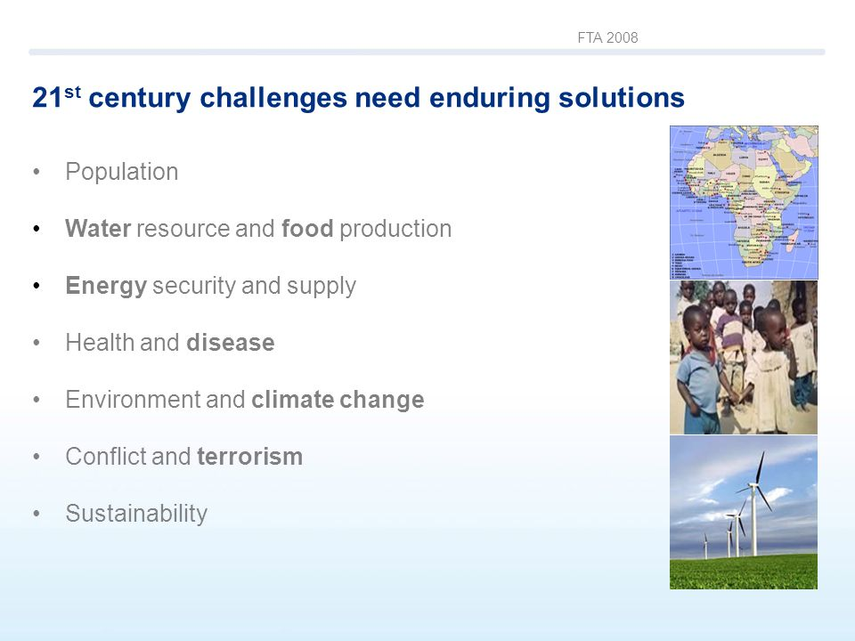 FTA 2008 21 st century challenges need enduring solutions Population Water resource and food production Energy security and supply Health and disease Environment and climate change Conflict and terrorism Sustainability