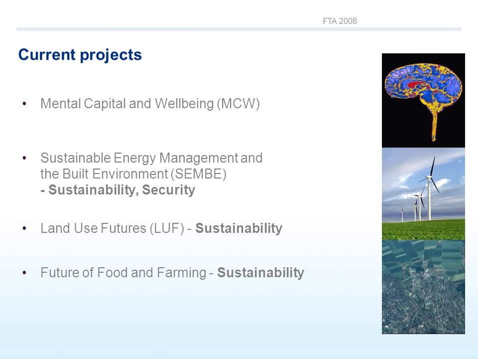 FTA 2008 Current projects Mental Capital and Wellbeing (MCW) Sustainable Energy Management and the Built Environment (SEMBE) - Sustainability, Securit