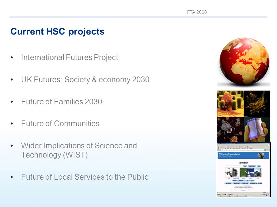 FTA 2008 Current HSC projects International Futures Project UK Futures: Society & economy 2030 Future of Families 2030 Future of Communities Wider Imp