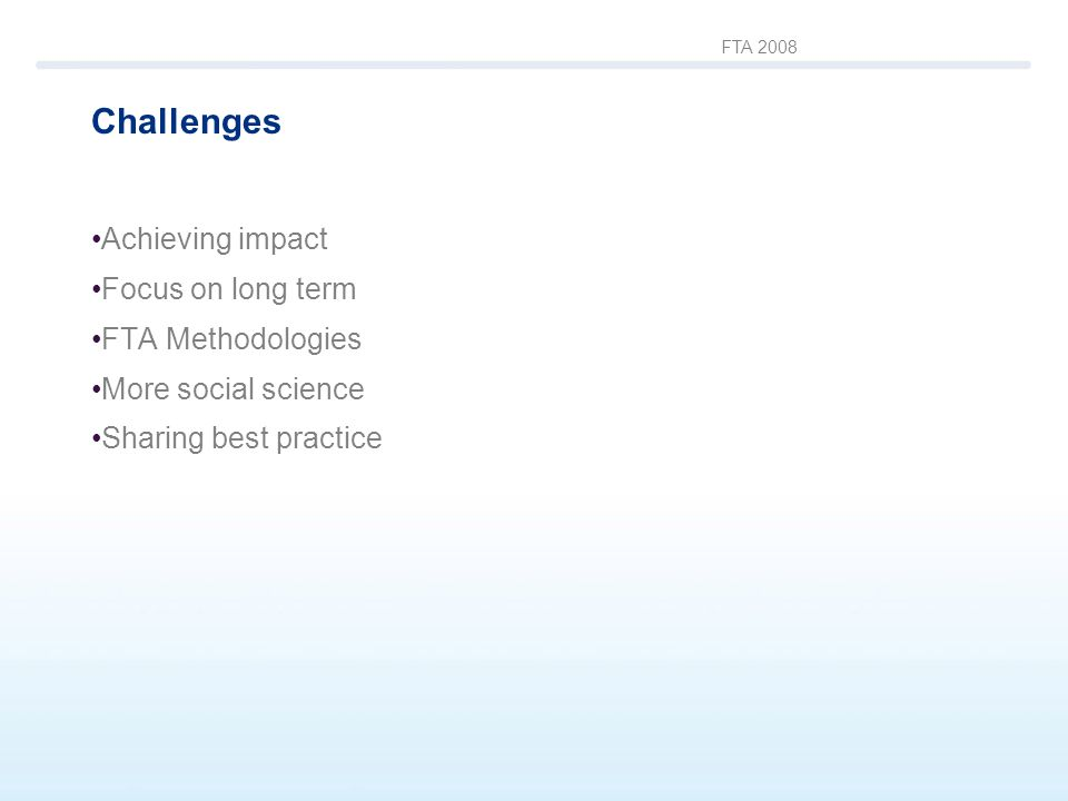 FTA 2008 Challenges Achieving impact Focus on long term FTA Methodologies More social science Sharing best practice