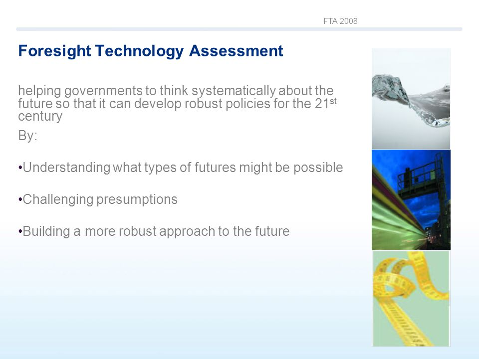 FTA 2008 Foresight Technology Assessment helping governments to think systematically about the future so that it can develop robust policies for the 21 st century By: Understanding what types of futures might be possible Challenging presumptions Building a more robust approach to the future
