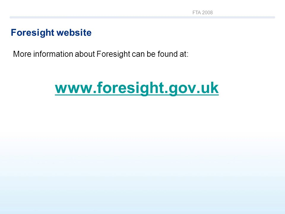 FTA 2008 Foresight website More information about Foresight can be found at: www.foresight.gov.uk