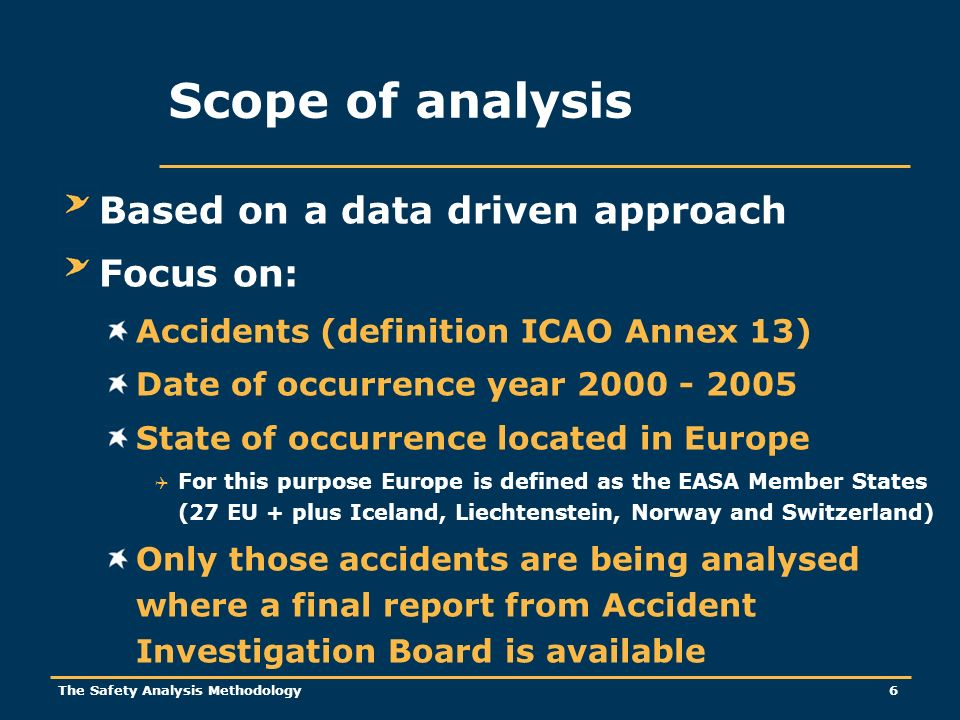The Safety Analysis Methodology 6 Scope of analysis Based on a data driven approach Focus on: Accidents (definition ICAO Annex 13) Date of occurrence year 2000 - 2005 State of occurrence located in Europe For this purpose Europe is defined as the EASA Member States (27 EU + plus Iceland, Liechtenstein, Norway and Switzerland) Only those accidents are being analysed where a final report from Accident Investigation Board is available