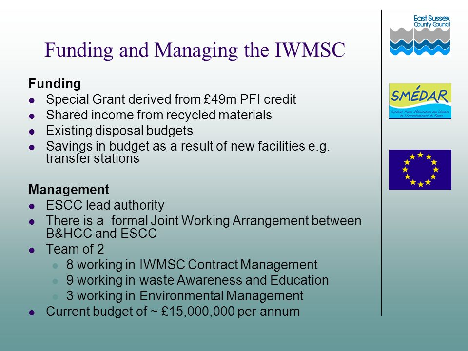 Funding and Managing the IWMSC Funding Special Grant derived from £49m PFI credit Shared income from recycled materials Existing disposal budgets Savings in budget as a result of new facilities e.g.