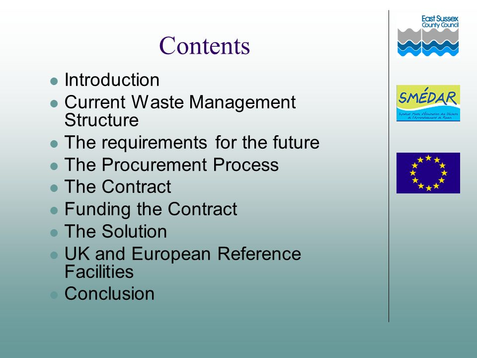 Contents Introduction Current Waste Management Structure The requirements for the future The Procurement Process The Contract Funding the Contract The Solution UK and European Reference Facilities Conclusion