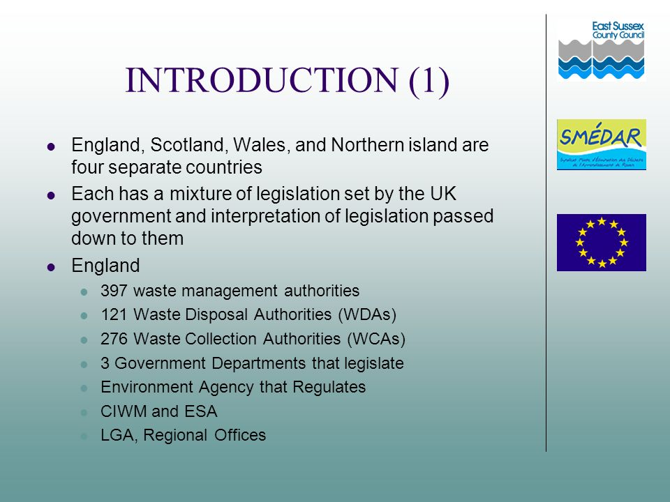 INTRODUCTION (1) England, Scotland, Wales, and Northern island are four separate countries Each has a mixture of legislation set by the UK government and interpretation of legislation passed down to them England 397 waste management authorities 121 Waste Disposal Authorities (WDAs) 276 Waste Collection Authorities (WCAs) 3 Government Departments that legislate Environment Agency that Regulates CIWM and ESA LGA, Regional Offices
