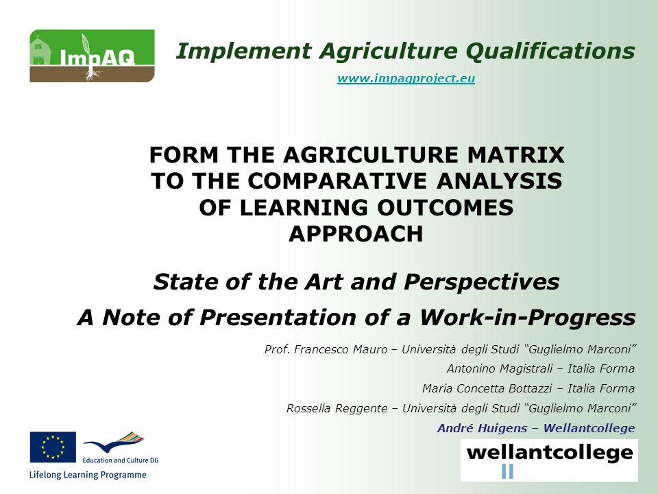 Implement Agriculture Qualifications www.impaqproject.eu FORM THE AGRICULTURE MATRIX TO THE COMPARATIVE ANALYSIS OF LEARNING OUTCOMES APPROACH State of the Art and Perspectives A Note of Presentation of a Work-in-Progress Prof.