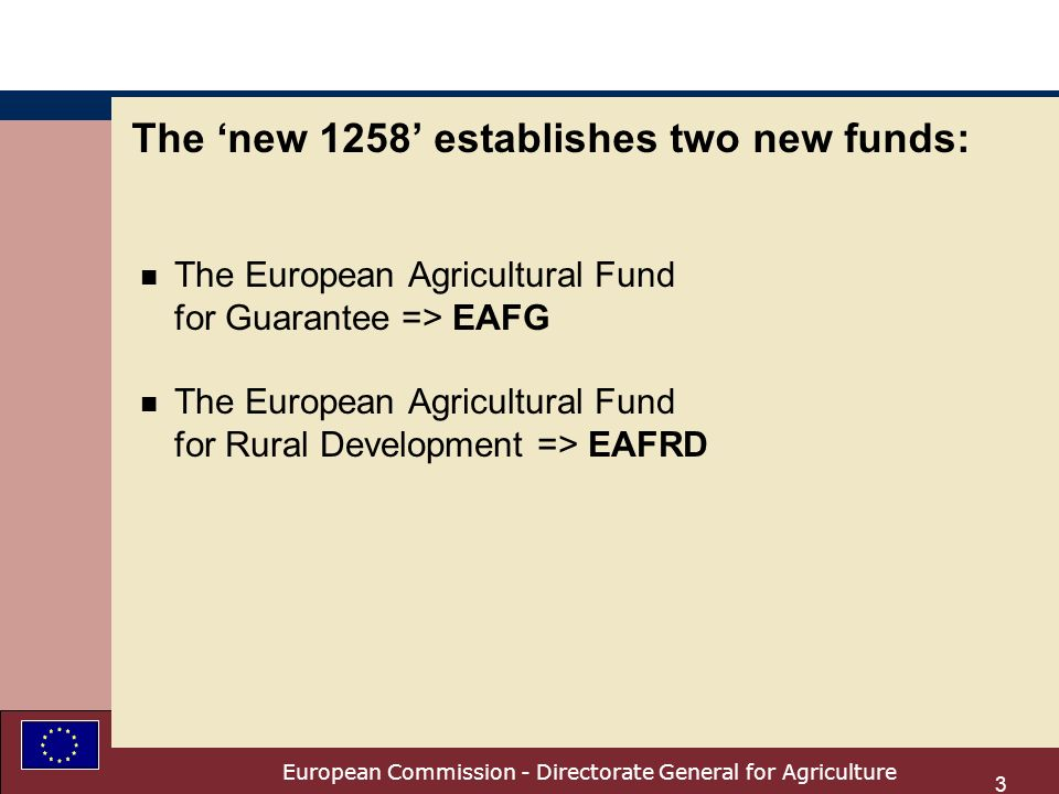 European Commission - Directorate General for Agriculture 3 The new 1258 establishes two new funds: n The European Agricultural Fund for Guarantee => EAFG n The European Agricultural Fund for Rural Development => EAFRD