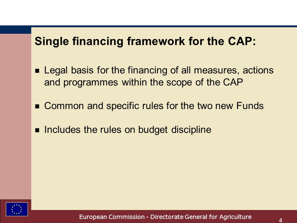 European Commission - Directorate General for Agriculture 4 Single financing framework for the CAP: n Legal basis for the financing of all measures, actions and programmes within the scope of the CAP n Common and specific rules for the two new Funds n Includes the rules on budget discipline