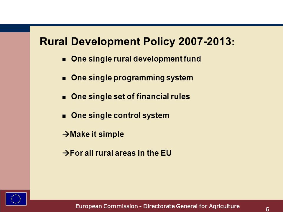 European Commission - Directorate General for Agriculture 5 Rural Development Policy 2007-2013 : n One single rural development fund n One single programming system n One single set of financial rules n One single control system Make it simple For all rural areas in the EU