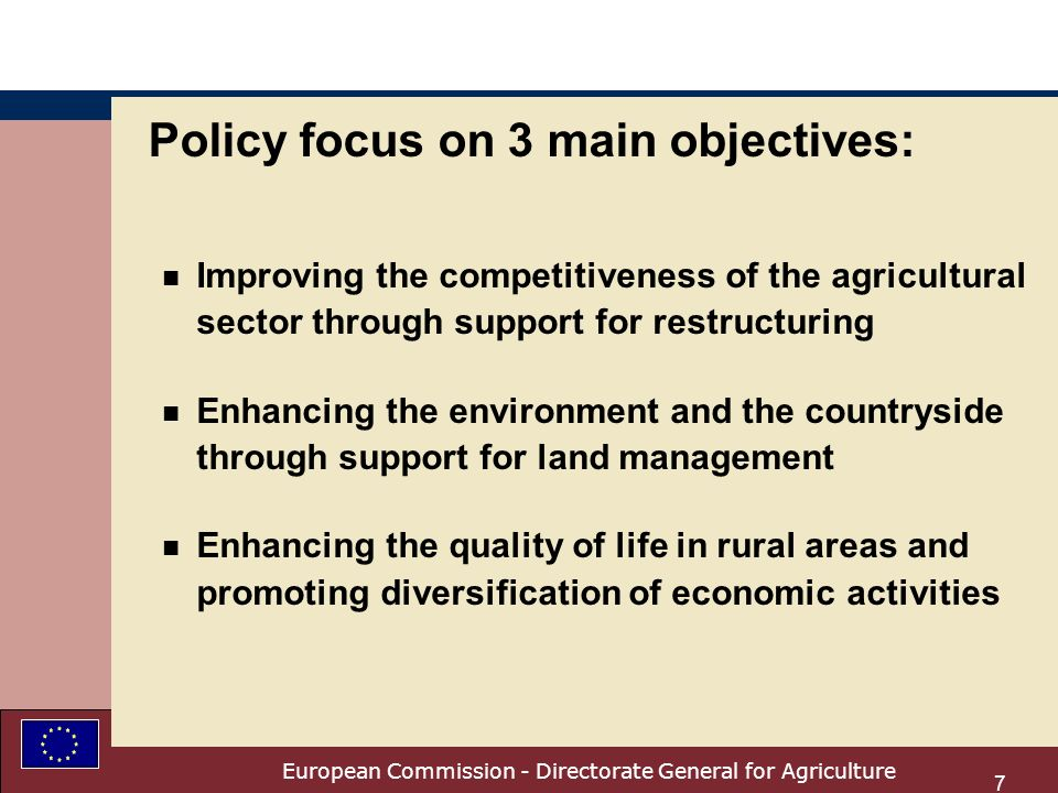 European Commission - Directorate General for Agriculture 7 Policy focus on 3 main objectives: n Improving the competitiveness of the agricultural sector through support for restructuring n Enhancing the environment and the countryside through support for land management n Enhancing the quality of life in rural areas and promoting diversification of economic activities