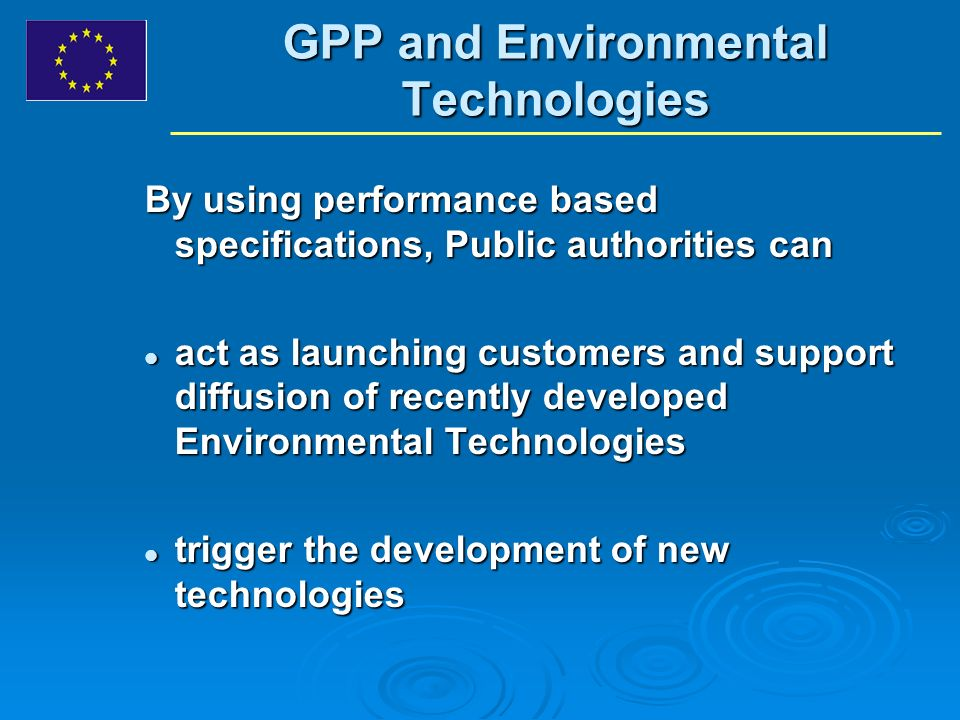 GPP and Environmental Technologies By using performance based specifications, Public authorities can act as launching customers and support diffusion of recently developed Environmental Technologies act as launching customers and support diffusion of recently developed Environmental Technologies trigger the development of new technologies trigger the development of new technologies