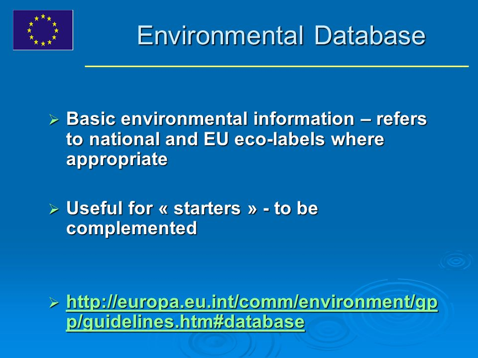Environmental Database Basic environmental information – refers to national and EU eco-labels where appropriate Basic environmental information – refers to national and EU eco-labels where appropriate Useful for « starters » - to be complemented Useful for « starters » - to be complemented http://europa.eu.int/comm/environment/gp p/guidelines.htm#database http://europa.eu.int/comm/environment/gp p/guidelines.htm#database http://europa.eu.int/comm/environment/gp p/guidelines.htm#database http://europa.eu.int/comm/environment/gp p/guidelines.htm#database