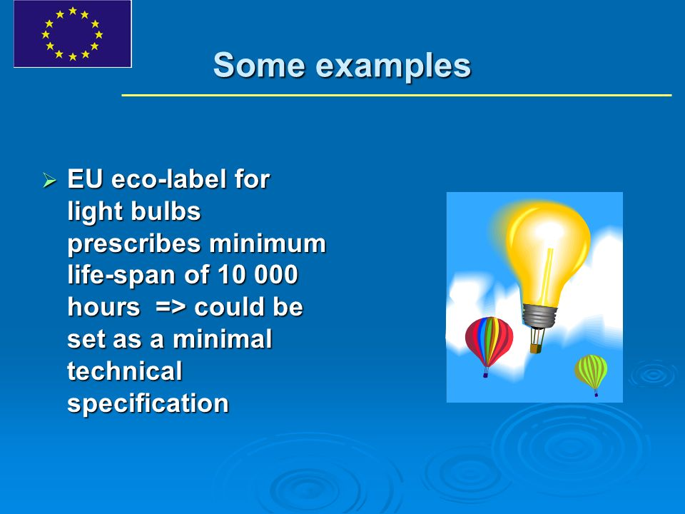 Some examples EU eco-label for light bulbs prescribes minimum life-span of 10 000 hours => could be set as a minimal technical specification EU eco-label for light bulbs prescribes minimum life-span of 10 000 hours => could be set as a minimal technical specification
