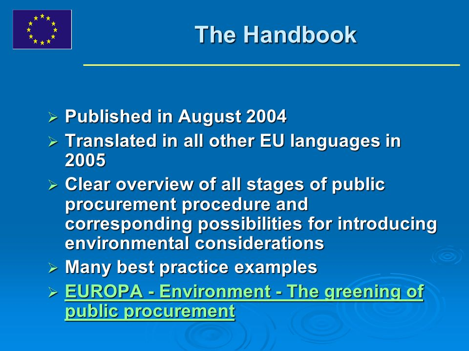 The Handbook Published in August 2004 Published in August 2004 Translated in all other EU languages in 2005 Translated in all other EU languages in 2005 Clear overview of all stages of public procurement procedure and corresponding possibilities for introducing environmental considerations Clear overview of all stages of public procurement procedure and corresponding possibilities for introducing environmental considerations Many best practice examples Many best practice examples EUROPA - Environment - The greening of public procurement EUROPA - Environment - The greening of public procurement EUROPA - Environment - The greening of public procurement EUROPA - Environment - The greening of public procurement