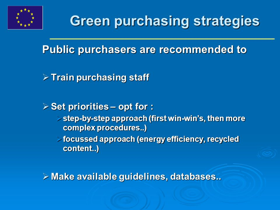Green purchasing strategies Public purchasers are recommended to Train purchasing staff Train purchasing staff Set priorities – opt for : Set priorities – opt for : step-by-step approach (first win-wins, then more complex procedures..) step-by-step approach (first win-wins, then more complex procedures..) focussed approach (energy efficiency, recycled content..) focussed approach (energy efficiency, recycled content..) Make available guidelines, databases..