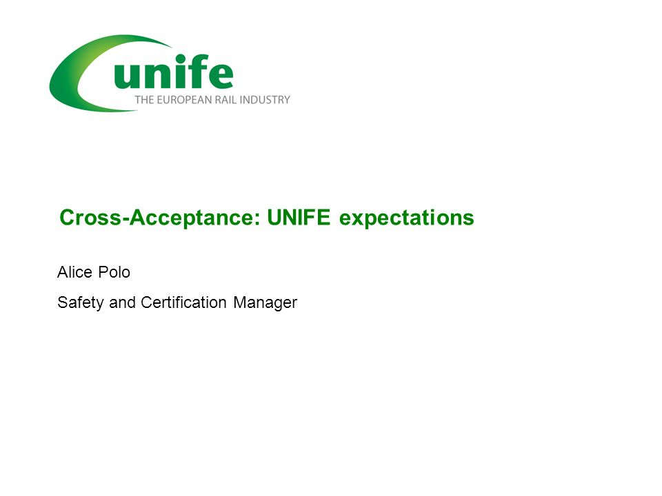 Cross-Acceptance: UNIFE expectations Alice Polo Safety and Certification Manager