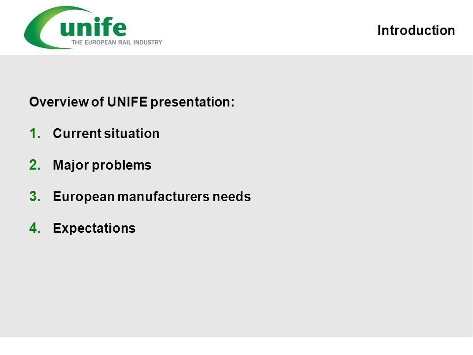 Introduction Overview of UNIFE presentation: 1. Current situation 2. Major problems 3. European manufacturers needs 4. Expectations