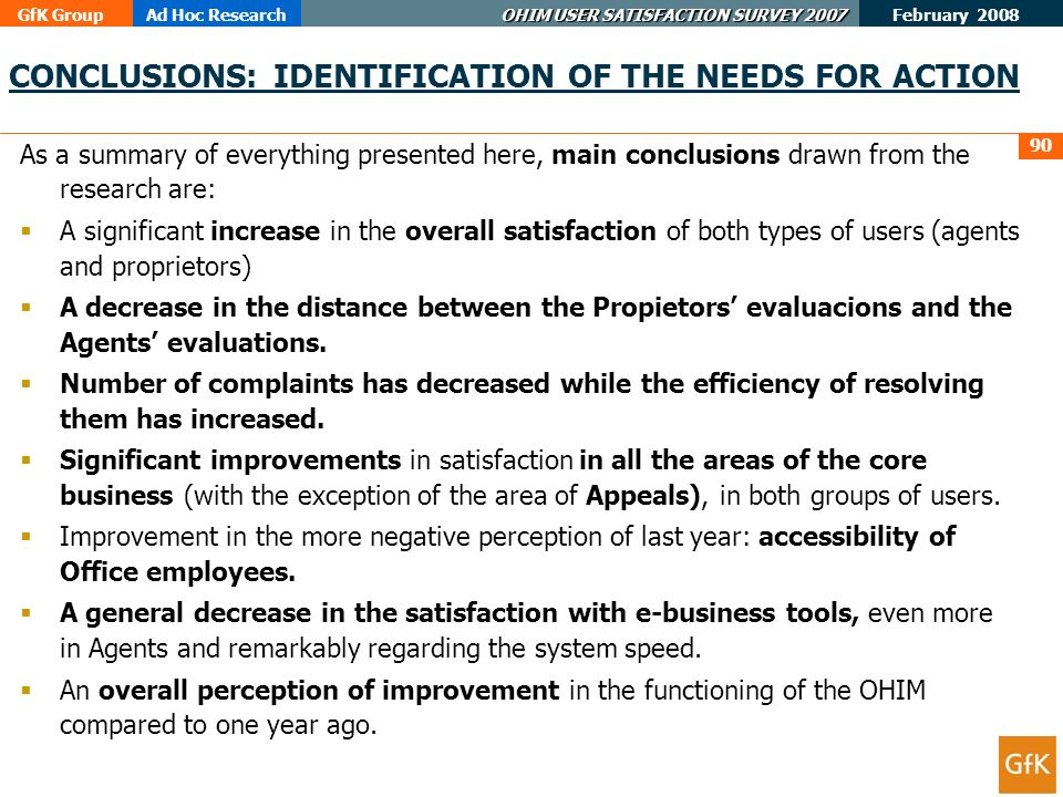 GfK GroupAd Hoc Research OHIM USER SATISFACTION SURVEY 2007 February 2008 90 CONCLUSIONS: IDENTIFICATION OF THE NEEDS FOR ACTION As a summary of everything presented here, main conclusions drawn from the research are: A significant increase in the overall satisfaction of both types of users (agents and proprietors) A decrease in the distance between the Propietors evaluacions and the Agents evaluations.