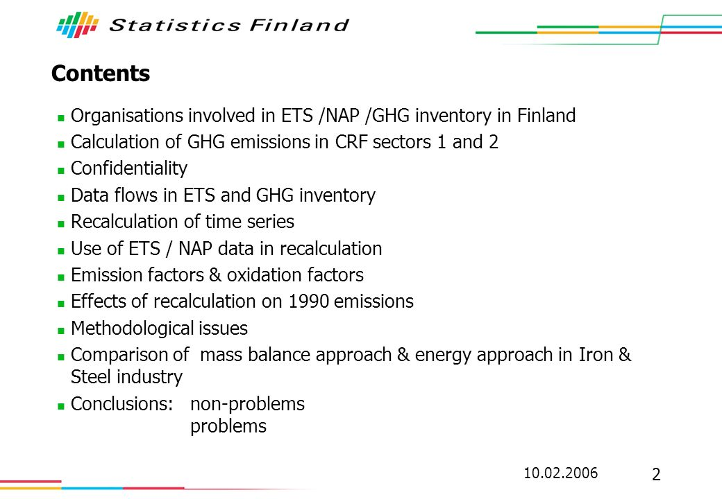 10.02.2006 3 Organisations involved in ETS /NAP /GHG inventory in Finland Energy Market Authority (EMV): - main responsibility of emission trading data and register - collects data from ETS plants, database (almost) ready Ministry of trade and industry (MTI) / Energy department - collected 1998-2003 data from operators for preparation of NAP1 - the same data will be used for NAP2 - database not directly linked to other systems StatFi/Greenhouse gas inventory unit: - main responsibility of GHG inventory - compilation of CRF tables and NIR - calculation of emissions from sector Energy (1AB) and Industrial processes (2A-D)