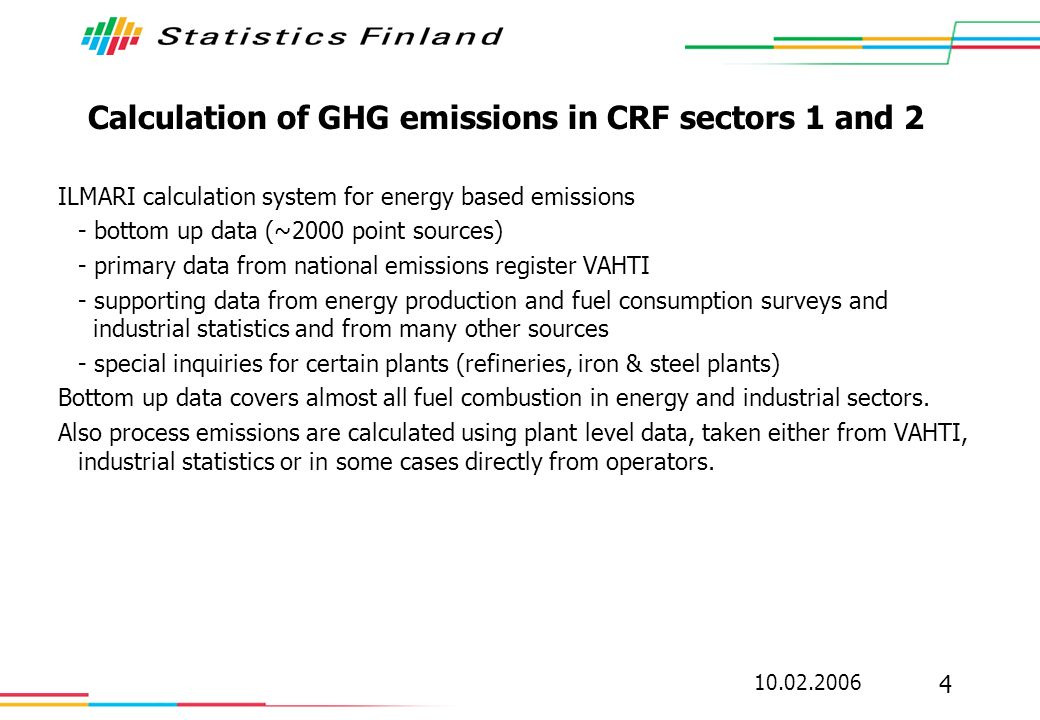 10.02.2006 15 Conclusions: non-problems in our case (but to be considered ) Access to ETS data; close co-operation between EMV and StatFi Using ETS data; no major problems identified so far Confidentiality in publishing CRF tables (except F-gases and military use of fuels) Balancing top-down and bottom-up approaches Consistency between Energy balance / GHG inventory / ETS data (some fine tuning needed) Coverage: in all sectors emissions in ETS <= emissions in GHG inventory