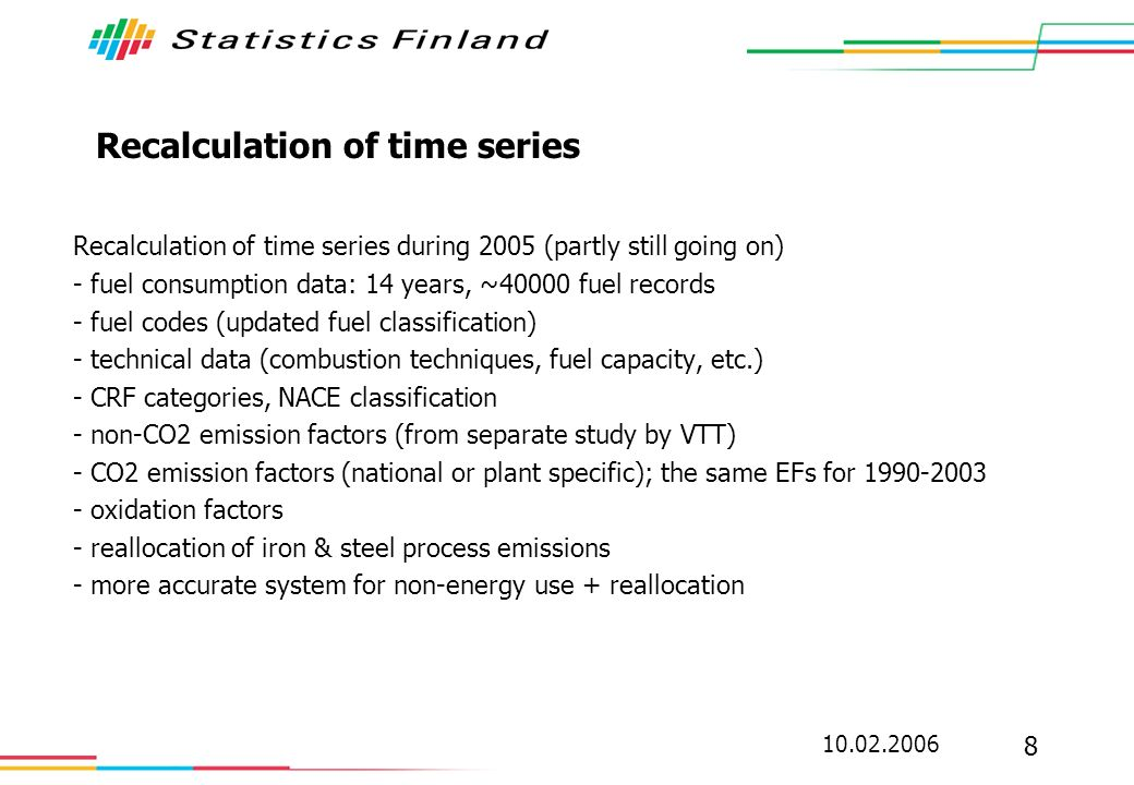 10.02.2006 8 Recalculation of time series Recalculation of time series during 2005 (partly still going on) - fuel consumption data: 14 years, ~40000 fuel records - fuel codes (updated fuel classification) - technical data (combustion techniques, fuel capacity, etc.) - CRF categories, NACE classification - non-CO2 emission factors (from separate study by VTT) - CO2 emission factors (national or plant specific); the same EFs for 1990-2003 - oxidation factors - reallocation of iron & steel process emissions - more accurate system for non-energy use + reallocation