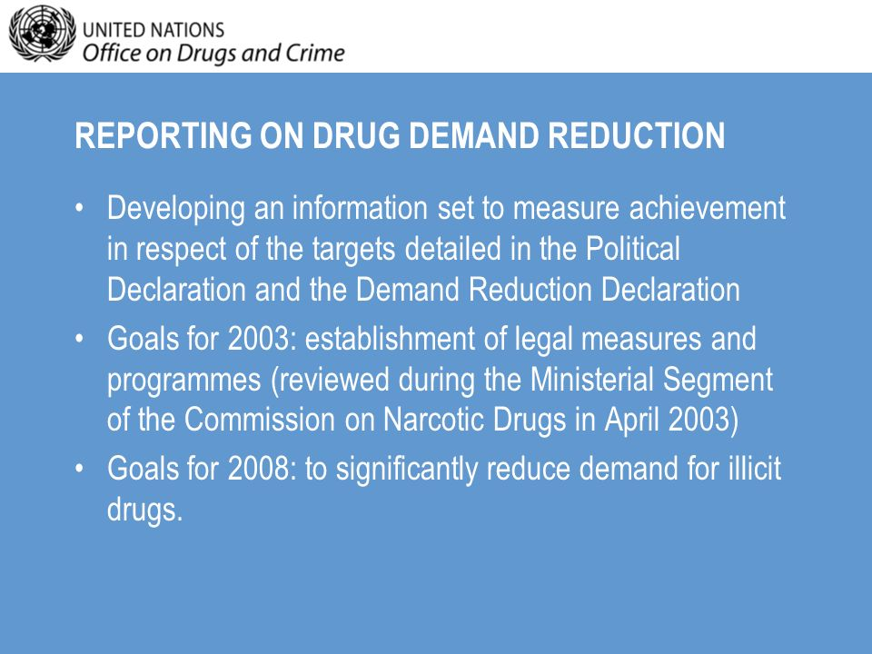 ACTION PLAN ON DEMAND REDUCTION Under the Action Plan UNODC has been given 3 specific tasks: –To facilitate sharing of good practice strategies and programmes –To provide assistance in developing DDR strategies in line with the Guiding principles of drug demand reduction –To provide assistance for the establishment of national data collection systems.