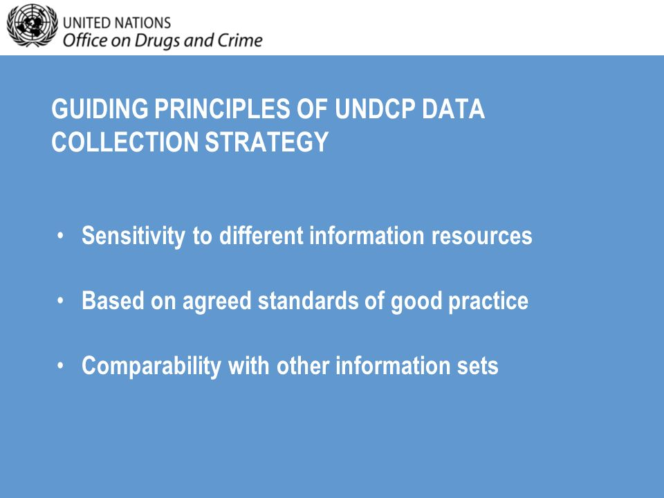 GUIDING PRINCIPLES OF UNDCP DATA COLLECTION STRATEGY Sensitivity to different information resources Based on agreed standards of good practice Comparability with other information sets