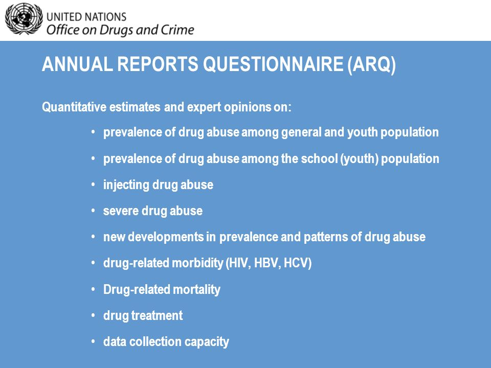 ANNUAL REPORTS QUESTIONNAIRE (ARQ) Quantitative estimates and expert opinions on: prevalence of drug abuse among general and youth population prevalence of drug abuse among the school (youth) population injecting drug abuse severe drug abuse new developments in prevalence and patterns of drug abuse drug-related morbidity (HIV, HBV, HCV) Drug-related mortality drug treatment data collection capacity