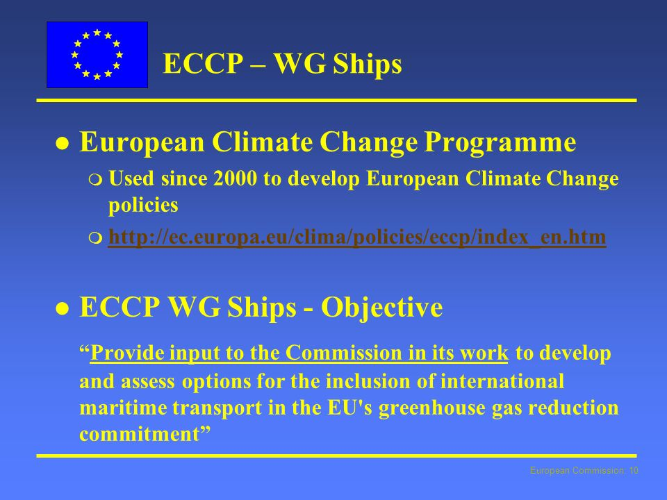 European Commission: 10 ECCP – WG Ships l l European Climate Change Programme m Used since 2000 to develop European Climate Change policies m http://ec.europa.eu/clima/policies/eccp/index_en.htm http://ec.europa.eu/clima/policies/eccp/index_en.htm l l ECCP WG Ships - Objective Provide input to the Commission in its work to develop and assess options for the inclusion of international maritime transport in the EU s greenhouse gas reduction commitment