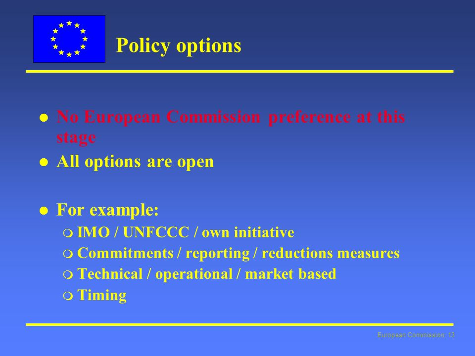 European Commission: 13 Policy options l l No European Commission preference at this stage l l All options are open l l For example: m IMO / UNFCCC / own initiative m Commitments / reporting / reductions measures m Technical / operational / market based m Timing