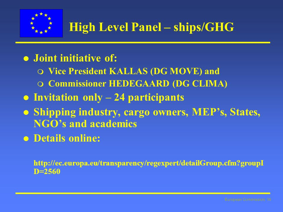 European Commission: 14 High Level Panel – ships/GHG l l Joint initiative of: m Vice President KALLAS (DG MOVE) and m Commissioner HEDEGAARD (DG CLIMA) l l Invitation only – 24 participants l l Shipping industry, cargo owners, MEPs, States, NGOs and academics l l Details online: http://ec.europa.eu/transparency/regexpert/detailGroup.cfm groupI D=2560