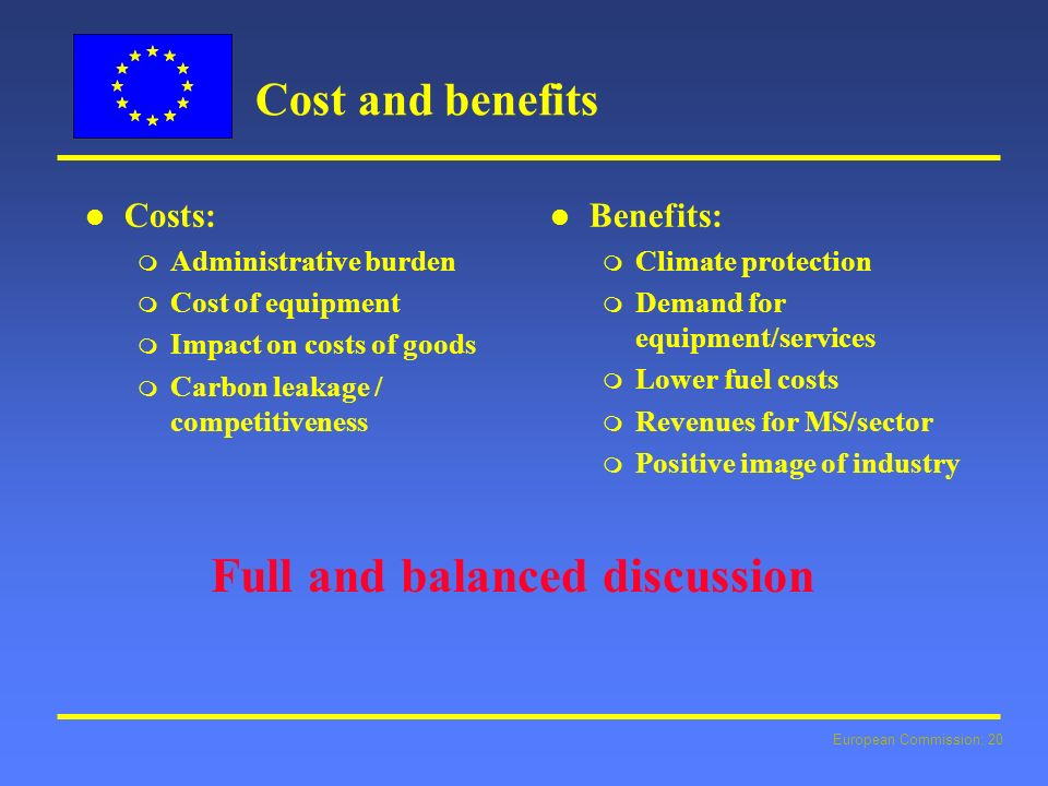 European Commission: 20 Cost and benefits l l Costs: m Administrative burden m Cost of equipment m Impact on costs of goods m Carbon leakage / competitiveness l l Benefits: m Climate protection m Demand for equipment/services m Lower fuel costs m Revenues for MS/sector m Positive image of industry Full and balanced discussion