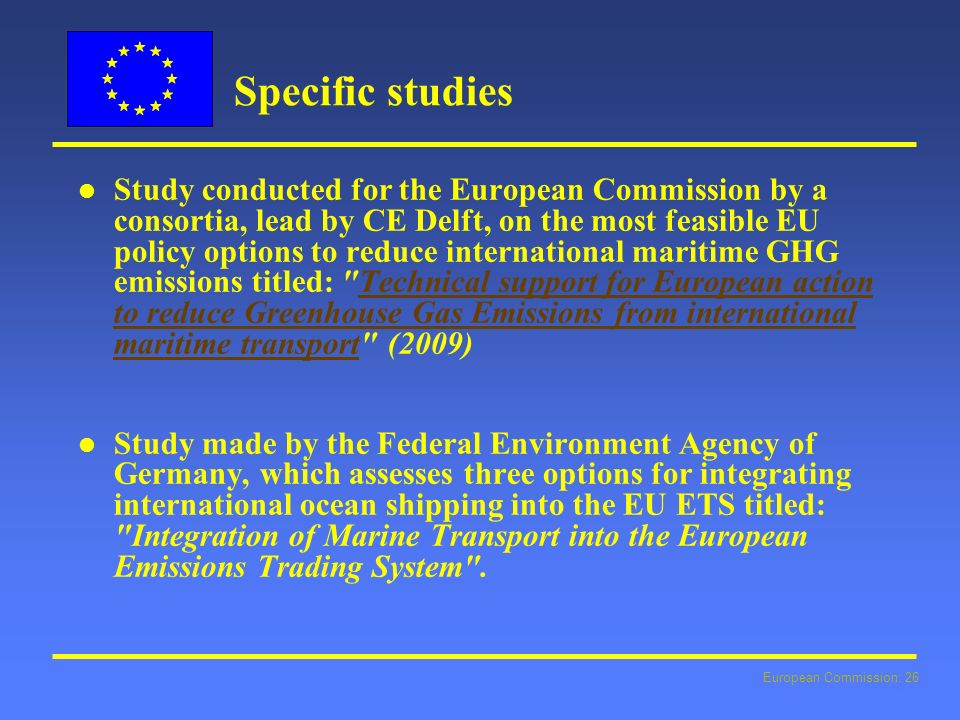 European Commission: 26 Specific studies l l Study conducted for the European Commission by a consortia, lead by CE Delft, on the most feasible EU policy options to reduce international maritime GHG emissions titled: Technical support for European action to reduce Greenhouse Gas Emissions from international maritime transport (2009)Technical support for European action to reduce Greenhouse Gas Emissions from international maritime transport l l Study made by the Federal Environment Agency of Germany, which assesses three options for integrating international ocean shipping into the EU ETS titled: Integration of Marine Transport into the European Emissions Trading System .