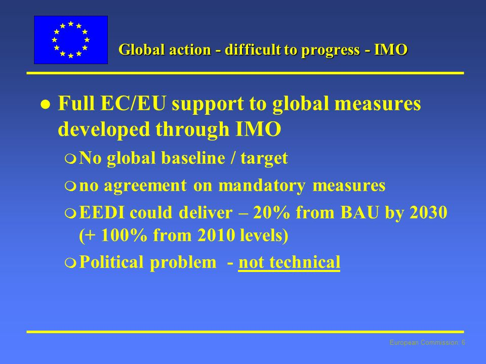 European Commission: 6 Global action - difficult to progress - IMO l l Full EC/EU support to global measures developed through IMO m No global baseline / target m no agreement on mandatory measures m EEDI could deliver – 20% from BAU by 2030 (+ 100% from 2010 levels) m Political problem - not technical