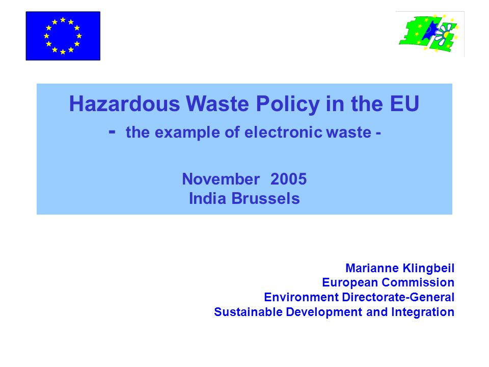 Hazardous Waste Policy in the EU - the example of electronic waste - November 2005 India Brussels Marianne Klingbeil European Commission Environment Directorate-General Sustainable Development and Integration