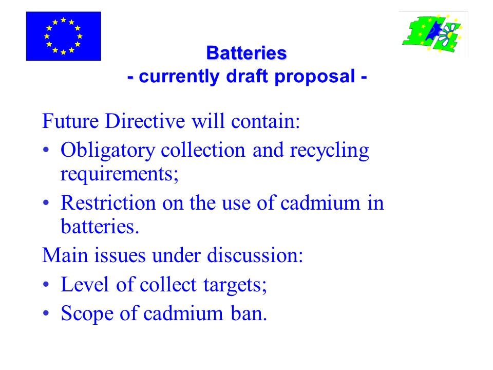 Batteries - Batteries - currently draft proposal - Future Directive will contain: Obligatory collection and recycling requirements; Restriction on the use of cadmium in batteries.