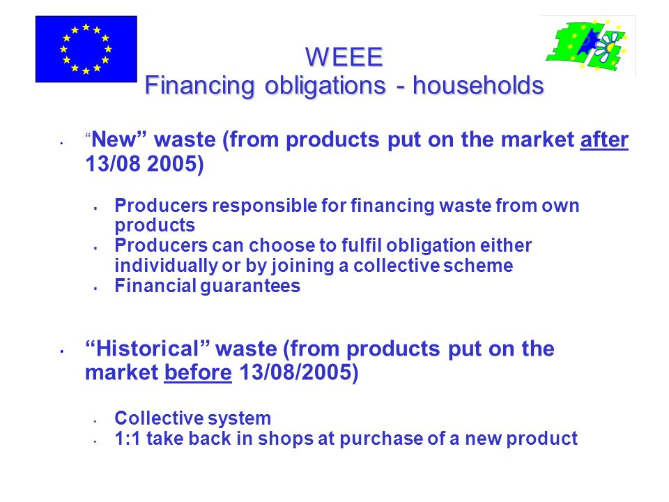 WEEE Financing obligations - households New waste (from products put on the market after 13/08 2005) Producers responsible for financing waste from own products Producers can choose to fulfil obligation either individually or by joining a collective scheme Financial guarantees Historical waste (from products put on the market before 13/08/2005) Collective system 1:1 take back in shops at purchase of a new product