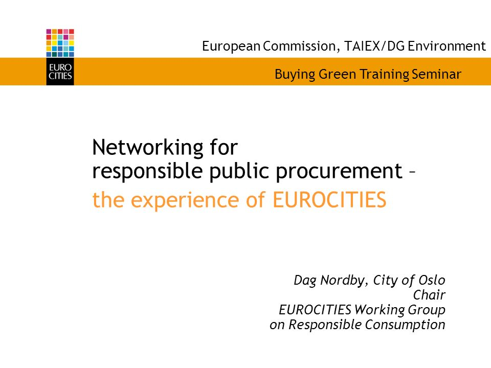European Commission, TAIEX/DG Environment Networking for responsible public procurement – the experience of EUROCITIES Dag Nordby, City of Oslo Chair