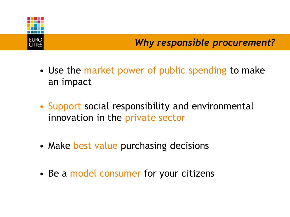 Why responsible procurement? Use the market power of public spending to make an impact Support social responsibility and environmental innovation in t