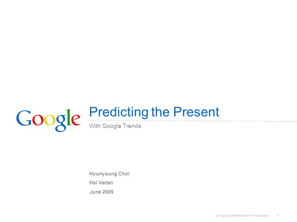 Google Confidential and Proprietary 1 Predicting the Present With Google Trends Hyunyoung Choi Hal Varian June 2009