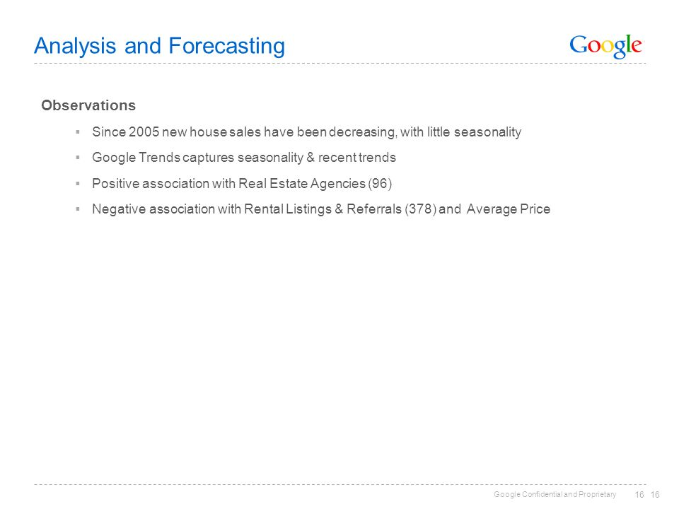 Google Confidential and Proprietary 16 Analysis and Forecasting Observations Since 2005 new house sales have been decreasing, with little seasonality