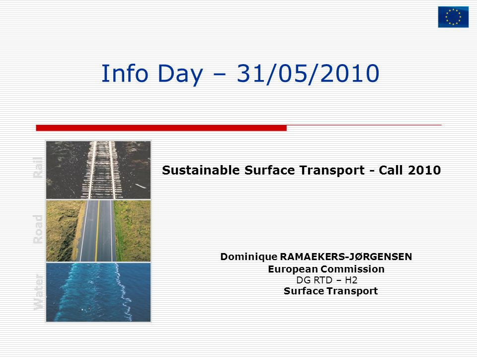 Info Day – 31/05/2010 Dominique RAMAEKERS-JØRGENSEN European Commission DG RTD – H2 Surface Transport Rail Road Water Sustainable Surface Transport -
